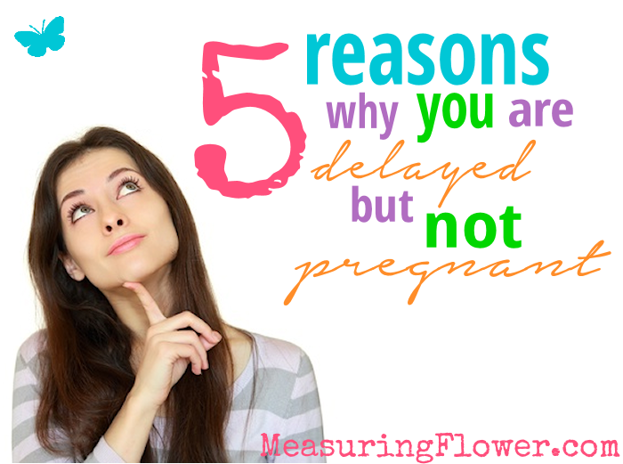 5 Reasons Why You Are Delayed But Not Pregnant